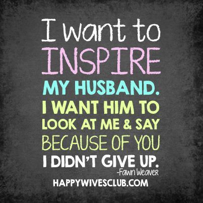 Love Quotes I Want To Inspire My Husband My Husband I Want Him